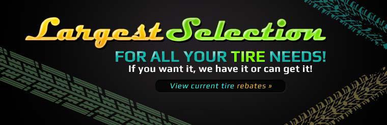 We have the largest selection for all your tire needs! Click here to view the current tire rebates.