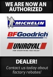 We are now an authorized Michelin®, BFGoodrich®, and Uniroyal® dealer. Contact us today about factory rebates!