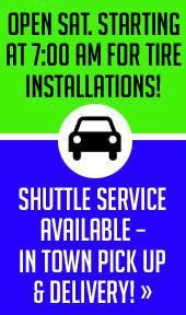 Open Sat. Starting at 7:00am for Tire Installations! Shuttle Service Available – In Town Pick Up & Delivery!