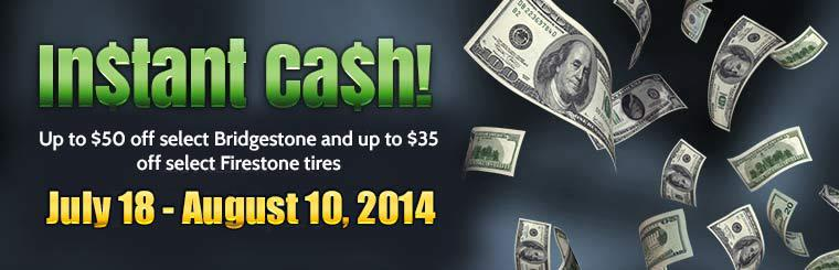 Instant Cash! Up to $50 off select Bridgestone and up to $35 off select Firestone tires. July 18 – August 10, 2014.