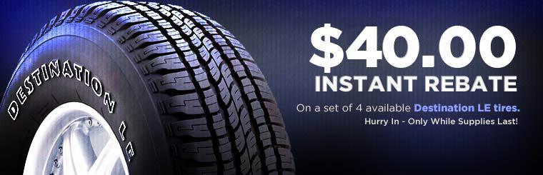 Receive an $40.00 instant rebate on a set of four available Destination LE tires. Hurry in while supplies last! Click here for the coupon.