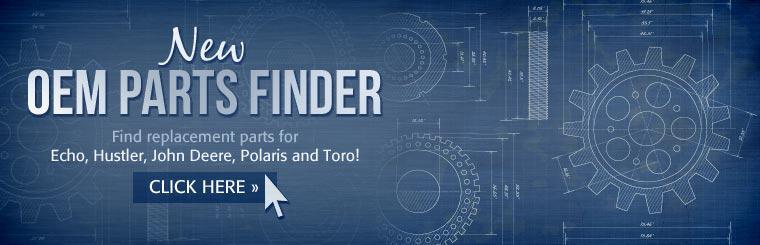 Click here to use our new OEM parts finder to find replacement parts for Echo, Hustler, John Deere, Polaris and Toro!