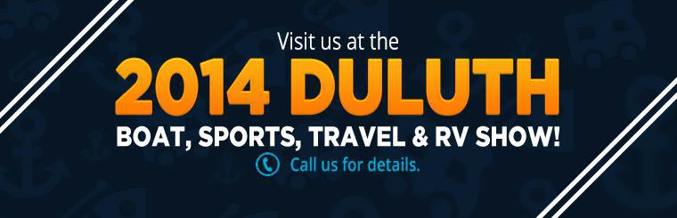 Visit us at the 2014 Duluth Boat, Sports, Travel & RV Show! Call us for details.