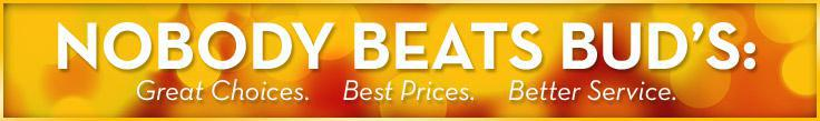 Nobody beats Bud's: Great Choices. Best Prices. Better Service.