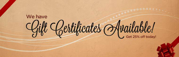 We have gift certificates available! Get 25% off today! Contact us for details.