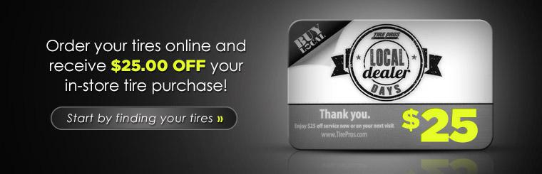 Tire Pros Local Dealer Days Special: Order your tires online and receive $25.00 off your in-store tire purchase! Click here to find your tires.