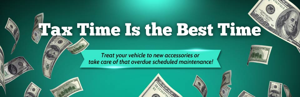 Tax time is the best time! Treat your vehicle to new accessories or take care of that overdue scheduled maintenance! Contact us for details.
