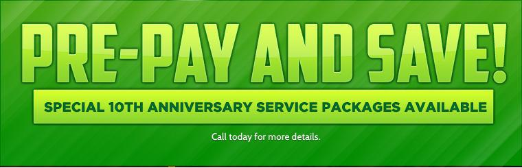Pre-pay and save with our special 10th Anniversary Service Package! Call for details.