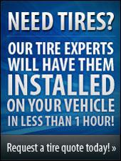 Need tires? Our tire experts will have them installed on your vehicle in less than 1 hour!