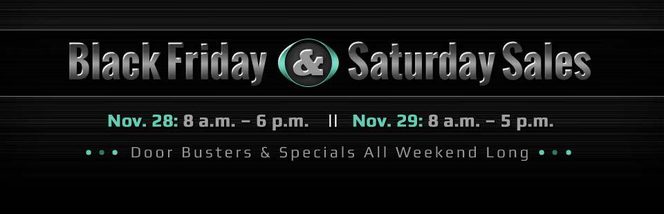 Black Friday & Saturday Sales: Take advantage of door busters and specials all weekend long! Contact us for details.