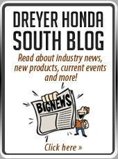 Dreyer Honda South Blog: Click here to read about industry news, new products, current events and more!