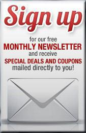 Sign up for our free monthly newsletter and receive special deals and coupons mailed directly to you!