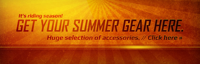 It's riding season! Get your summer gear here. Click here to shop our huge selection of accessories!