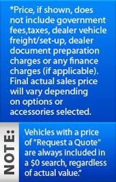 *Price, if shown, does not include government fees, taxes, dealer vehicle freight/set-up, dealer document preparation charges or any finance charges (if applicable). Final actual sales price will vary depending on options or accessories selected. NOTE: Vehicles with a price of 'Request a Quote' are always included in a $0 search, regardless of actual value.