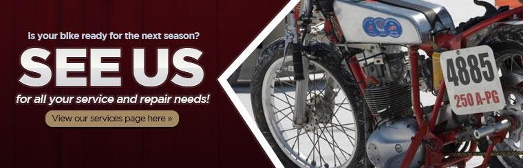Is your bike ready for the next season? See us for all your service and repair needs! Click here to view our services page.