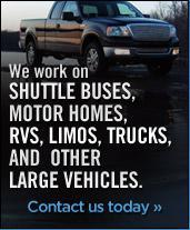 We work on Shuttle Buses, Motor Homes, RVs, Limos, Trucks, and other large vehicles.