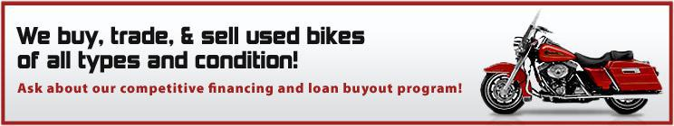 We buy, trade, and sell used bikes of all types and condition! Ask about our competitive financing and loan buyout program!