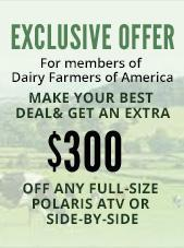 Exclusive off for members of Dairy Farmers of America. Make your best deal and get an extra $300 off any full-size Polaris ATV or Side-by-Side.