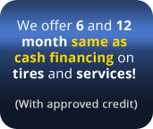 We offer 6 and 12 month same as cash financing on tires and services!