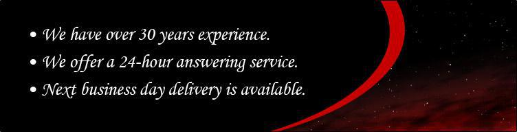 We have over 30 years experience. We offer a 24-hour answering service. Next business day delivery is available.