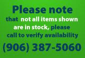 Please note that not all items shown are in stock, please call to verify availability. (906) 387-5060