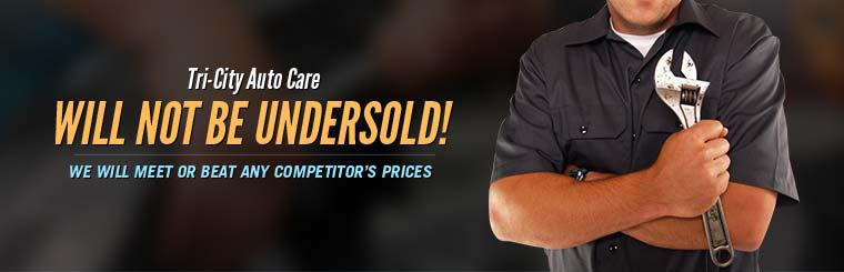 Tri-City Auto Care will not be undersold! We will meet or beat any competitor's prices.