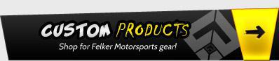 Custom Products: Shop for Felker Motorsports gear!