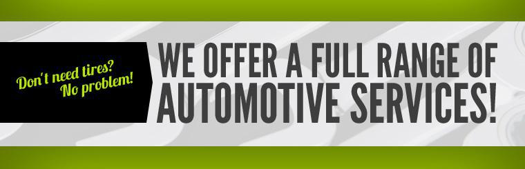 Don't need tires? No problem! We offer a full range of automotive services! Click here to view our services.