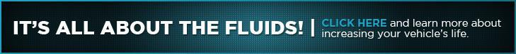 It's All About The Fluids! Click here and learn more about increasing your vehicle's life.