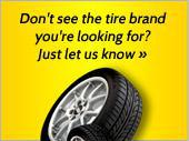 Don't see the tire brand you're looking for? Just let us know
