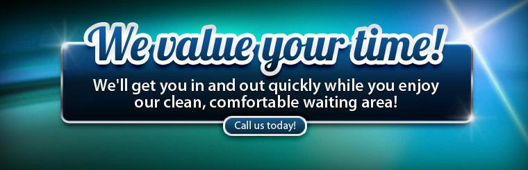 We value your time! We'll get you in and out quickly while you enjoy our clean, comfortable waiting area! Call us today!