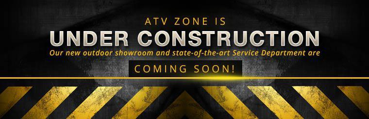 ATV Zone is under construction. Our new outdoor showroom and state-of-the-art Service Department are coming soon!