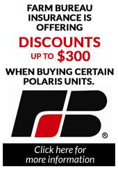 Farm Bureau insurance is offering discounts up to $300 when buying certain Polaris units. Click here for more information.
