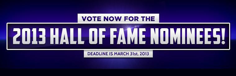 Click here to vote now for the 2013 Hall of Fame nominees! The deadline is March 31st, 2013.