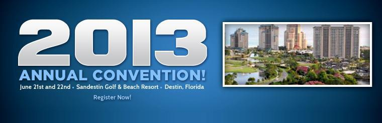 The 2013 Annual Convention will be held at Sandestin Golf & Beach Resort in Destin, FL on June 21st and 22nd! Click here for your registration form.