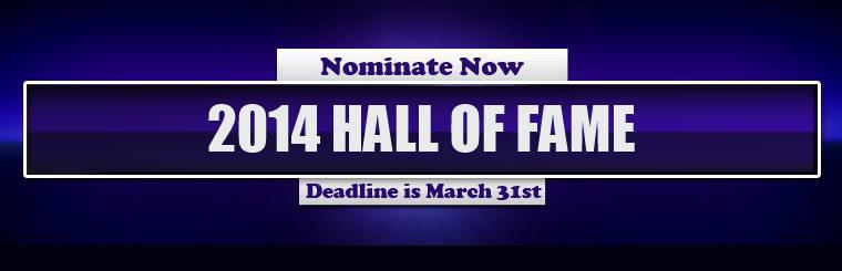 Click here to vote now for the 2014 Hall of Fame nominees! The deadline is March 31st, 2014.