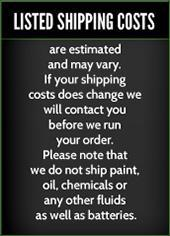 Listed shipping costs are estimated and may vary.  If your shipping costs does change we will contact you before we run your order. Please note that we do not ship paint, oil, chemicals or any other fluids as well as batteries.