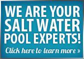 We are your Salt Water Pool experts. Click here to learn more »