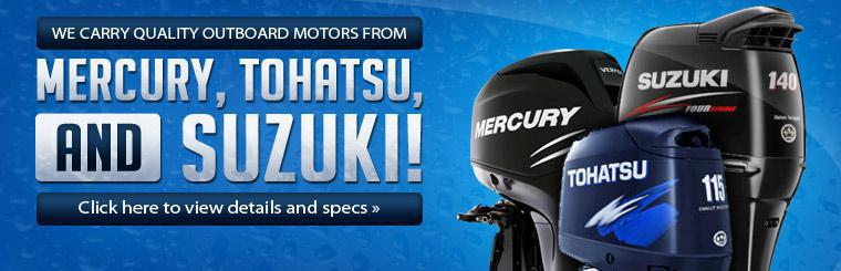 We carry quality outboard motors from Mercury, Tohatsu, and Suzuki! Click here to view details and specs.