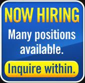 Now Hiring! Many positions available. Inquire within.