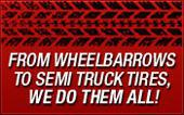 From wheelbarrows to semi truck tires, we do them all.