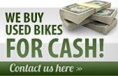 We buy used bikes for CASH! Click here to contact us.