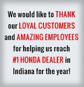 We would like to thank our loyal customers and amazing employees for helping us reach #1 Honda dealer in Indiana for the year!