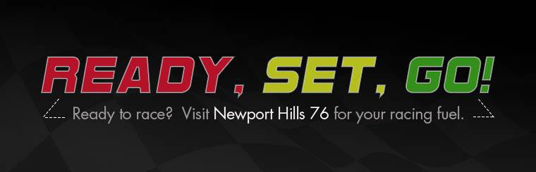 Ready to race?  Visit Newport Hills 76 for your racing fuel. Click here to contact us for more details.