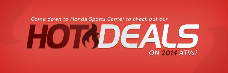 Come down to Honda Sports Center to check out our hot deals on 2014 ATVs!