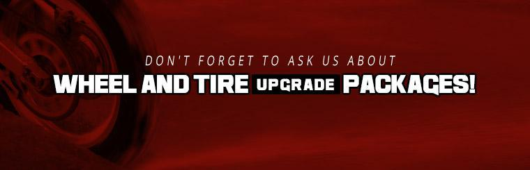 Don't forget to ask us about wheel and tire upgrade packages!