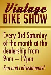 Vintage Bike Show. Every 3rd Saturday of the month at the dealership from 9am – 12pm. Fun and refreshments!