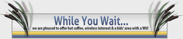 While you wait we are pleased to offer hot coffee, wireless internet & a kids' area with a Wii!