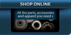 Shop Online: All the parts, accessories and apparel you need.