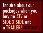 Inquire about our packages when you buy an ATV or Side x Side AND a trailers!